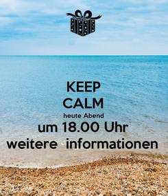 Poster: KEEP CALM heute Abend um 18.00 Uhr weitere  informationen