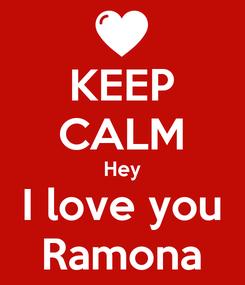 Poster: KEEP CALM Hey I love you Ramona