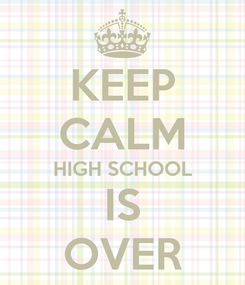 Poster: KEEP CALM HIGH SCHOOL IS OVER