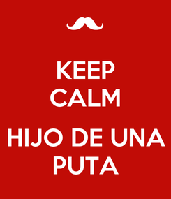 Poster: KEEP CALM  HIJO DE UNA PUTA