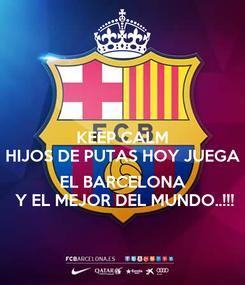 Poster: KEEP CALM HIJOS DE PUTAS HOY JUEGA   EL BARCELONA   Y EL MEJOR DEL MUNDO..!!!