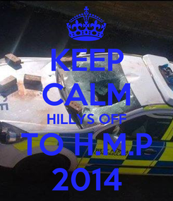 Poster: KEEP CALM HILLYS OFF TO H.M.P 2014