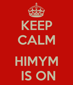 Poster: KEEP CALM  HIMYM  IS ON