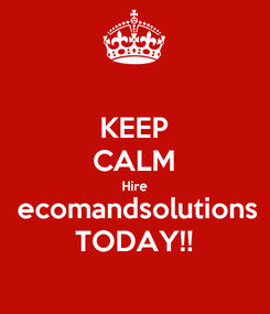 Poster: KEEP CALM Hire  ecomandsolutions TODAY!!