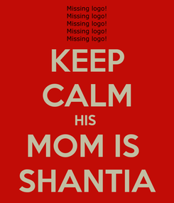 Poster: KEEP CALM HIS  MOM IS  SHANTIA