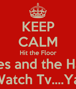 Poster: KEEP CALM Hit the Floor The Haves and the Have Nots Must Watch Tv....Yassssss