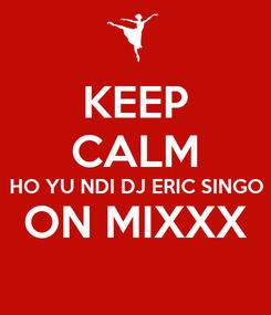 Poster: KEEP CALM HO YU NDI DJ ERIC SINGO ON MIXXX