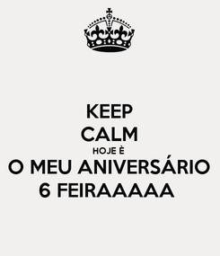 Poster: KEEP CALM HOJE È  O MEU ANIVERSÁRIO 6 FEIRAAAAA