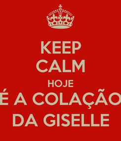 Poster: KEEP CALM HOJE É A COLAÇÃO DA GISELLE
