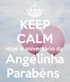 Poster: KEEP CALM Hoje é aniversário da  Angelinha Parabéns