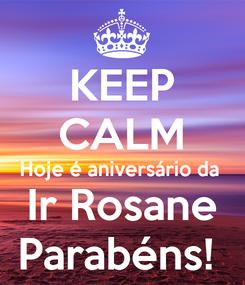 Poster: KEEP CALM Hoje é aniversário da  Ir Rosane Parabéns!