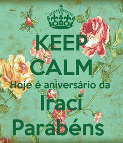 Poster: KEEP CALM Hoje é aniversário da  Iraci Parabéns