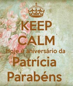 Poster: KEEP CALM Hoje é aniversário da  Patrícia  Parabéns