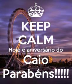 Poster: KEEP CALM Hoje é aniversário do Caio Parabéns!!!!!