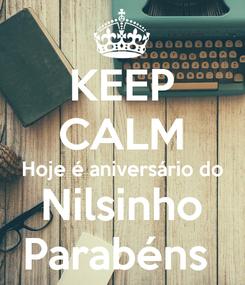 Poster: KEEP CALM Hoje é aniversário do Nilsinho Parabéns