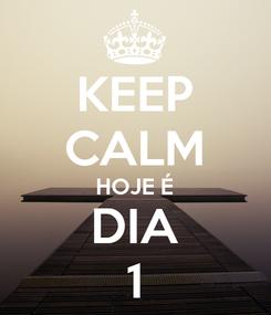 Poster: KEEP CALM HOJE É DIA 1
