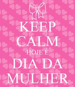 Poster: KEEP CALM HOJE É DIA DA MULHER