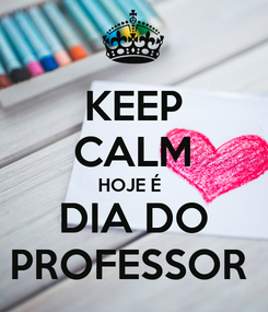 Poster: KEEP CALM HOJE É  DIA DO PROFESSOR