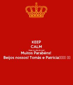 Poster: KEEP CALM Hoje é o dia do Luís! Muitos Parabéns!  Beijos nossos! Tomás e Patrícia🎊🎂🎉🥂 ♥️