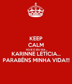 Poster: KEEP CALM HOJE É SEU DIA  KARINNE LETÍCIA... PARABÉNS MINHA VIDA!!!