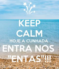 """Poster: KEEP CALM HOJE A CUNHADA  ENTRA NOS  """"ENTAS""""!!!"""