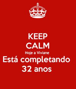 Poster: KEEP CALM Hoje a Viviane  Está completando  32 anos