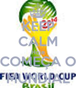 Poster: KEEP CALM Hoje COMEÇA O MUNDIAL