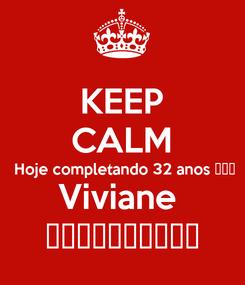 Poster: KEEP CALM  Hoje completando 32 anos 😱😱😱 Viviane  ❤️❤️❤️❤️❤️