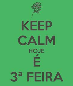 Poster: KEEP CALM HOJE É 3ª FEIRA
