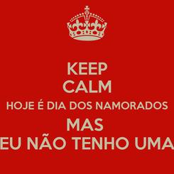 Poster: KEEP CALM HOJE É DIA DOS NAMORADOS MAS  EU NÃO TENHO UMA