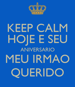 Poster: KEEP CALM HOJE E SEU ANIVERSARIO MEU IRMAO QUERIDO