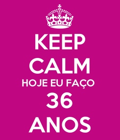 Poster: KEEP CALM HOJE EU FAÇO  36 ANOS