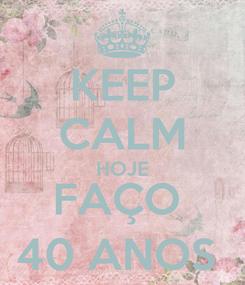 Poster: KEEP CALM HOJE FAÇO  40 ANOS