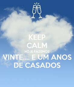 Poster: KEEP CALM HOJE FAZEMOS VINTE.... E UM ANOS DE CASADOS
