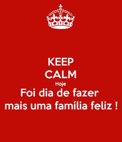 Poster: KEEP CALM Hoje Foi dia de fazer  mais uma família feliz !
