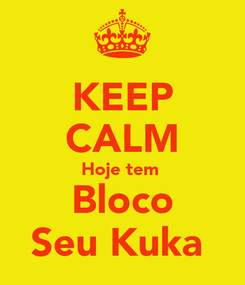 Poster: KEEP CALM Hoje tem  Bloco Seu Kuka