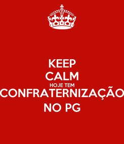 Poster: KEEP CALM HOJE TEM CONFRATERNIZAÇÃO NO PG