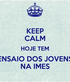 Poster: KEEP CALM HOJE TEM ENSAIO DOS JOVENS NA IMES