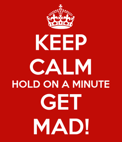 Poster: KEEP CALM HOLD ON A MINUTE GET MAD!