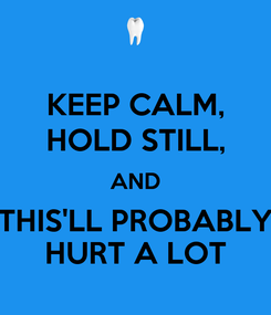 Poster: KEEP CALM, HOLD STILL, AND THIS'LL PROBABLY HURT A LOT