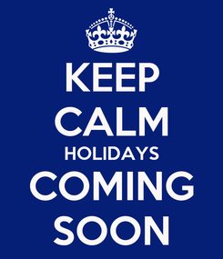 Poster: KEEP CALM HOLIDAYS COMING SOON
