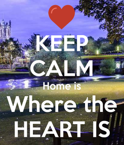 Poster: KEEP CALM Home is Where the HEART IS