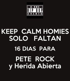 Poster: KEEP  CALM HOMIES SOLO   FALTAN 16 DIAS  PARA PETE  ROCK y Herida Abierta