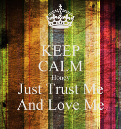 Poster: KEEP CALM Honey Just Trust Me And Love Me