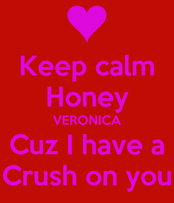 Poster: Keep calm Honey VERONICA Cuz I have a Crush on you