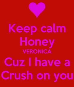 Poster: Keep calm Honey VERONICA Cuz I have a Crush on you