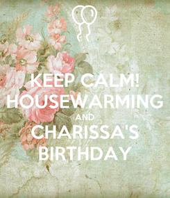 Poster: KEEP CALM! HOUSEWARMING AND CHARISSA'S BIRTHDAY