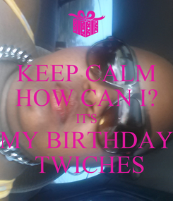 Poster: KEEP CALM HOW CAN I? IT'S MY BIRTHDAY  TWICHES