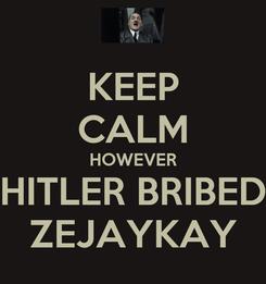 Poster: KEEP CALM HOWEVER HITLER BRIBED ZEJAYKAY