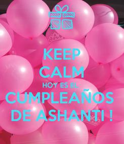 Poster: KEEP CALM HOY ES EL  CUMPLEAÑOS  DE ASHANTI !